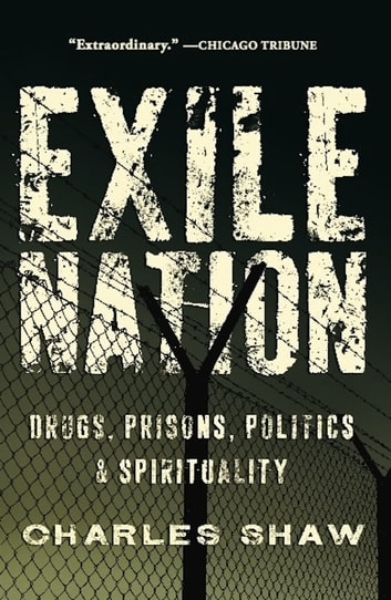 Exile Nation - Drugs, Prisons, Politics, and Spirituality ebook by Charles Shaw