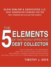 The 5 Elements of the Highly Effective Debt Collector - How to become a Top Performing Debt Collector In Less than 30 Days!!! The Powerful Training System for Developing Efficient, Effective & Top Performing Debt Collectors ebook by Timothy J. Daye