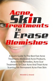 Acne Skin Treatments To Erase Acne Blemishes - A Quick Guide To The Best Fast Acne Treatment, Medicated Acne Products, Acne Home Remedies, Acne Scar Treatments To Clear Acne And Treat Acne Scarring For Permanent Acne-Free Skin ebook by Michelle G. Amend