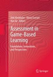 Assessment in Game-Based Learning - Foundations, Innovations, and Perspectives ebook by Dirk Ifenthaler,Deniz Eseryel,Xun Ge