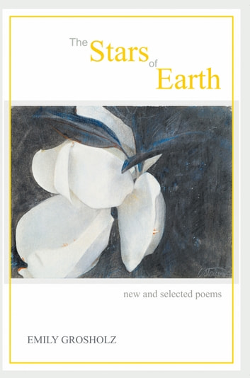 The Stars of Earth - new and selected poems ebook by Emily Grosholz