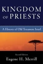 Kingdom of Priests - A History of Old Testament Israel ebook by Eugene H. Merrill