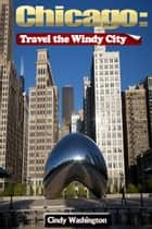 Chicago - Travel the Windy City ebook by Cindy Washington