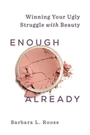 Enough Already - Winning Your Ugly Struggle with Beauty ebook by Barbara L. Roose