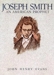 Joseph Smith, an American Prophet ebook by John Henry Evans