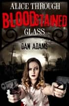 Alice Through Blood-stained Glass ebook by Dan Adams