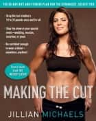 Making the Cut - The 30-Day Diet and Fitness Plan for the Strongest, Sexiest You ebook by Jillian Michaels