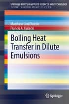 Boiling Heat Transfer in Dilute Emulsions ebook by Matthew Lind Roesle,Francis A. Kulacki