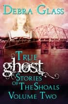True Ghost Stories of the Shoals Vol. 2 - Skeletons in the Closet, #2 ebook by Debra Glass