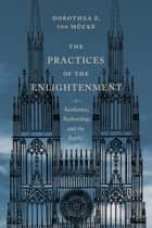 The Practices of the Enlightenment ebook by Dorothea E. von Mücke