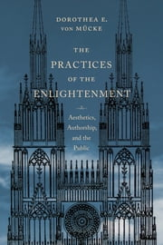 The Practices of the Enlightenment - Aesthetics, Authorship, and the Public ebook by Dorothea E. von Mücke