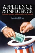 Affluence and Influence - Economic Inequality and Political Power in America ebook by Martin Gilens