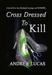 Cross Dressed to Kill - Love, Loss, Revenge and a spot of Murder! ebook by Andrew Lucas
