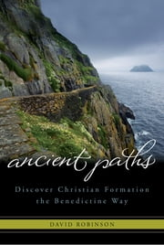 Ancient Paths - Discover Christian Formation the Benedictine Way ebook by David Robinson