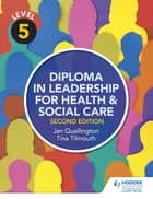 Level 5 Diploma in Leadership for Health and Social Care 2nd Edition ebook by Tina Tilmouth, Jan Quallington