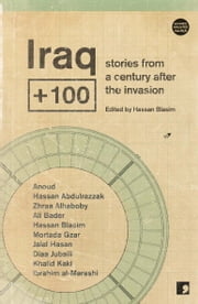 Iraq + 100 - Stories from a century after the invasion ebook by Hassan Blasim,Anoud,Hassan Abdulrazzak,Ali Bader,Mortada Gzar,Jalal Hasan,Diaa Jubaili,Zhraa Alhaboby,Khalid Kaki,Ibraham al-Marashi