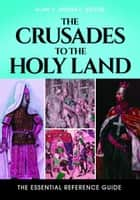 The Crusades to the Holy Land: The Essential Reference Guide ebook by Alan V. Murray