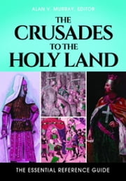 The Crusades to the Holy Land: The Essential Reference Guide - The Essential Reference Guide ebook by Alan V. Murray