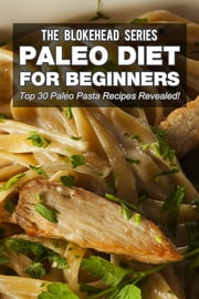 Paleo Diet For Beginners : Top 30 Paleo Pasta Recipes Revealed ! ebook by The Blokehead