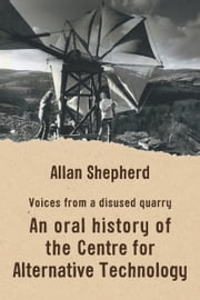 Voices from a disused quarry - An oral history of the Centre for Alternative Technology ebook by Allan Shepherd