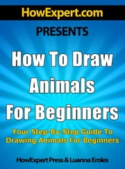 How To Draw Animals For Beginners: Your Step-By-Step Guide To Drawing Animals For Beginners ebook by HowExpert Press