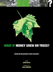 What if Money Grew on Trees?: Asking the Big Questions about Economics ebook by Neva Goodwin, David Boyle