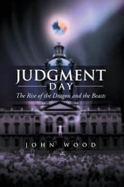 Judgment Day - The Rise of the Dragon and the Beasts ebook by John Wood