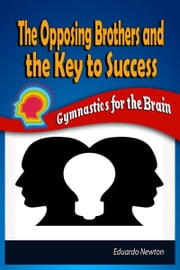 The Opposing Brothers and The Key to Success: Gymnastics for the Brain ebook by Eduardo Newton