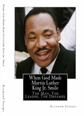 When God Made Martin Luther King Jr. Smile: The Man, The Leader, The Dreamer ebook by Raymond Sturgis