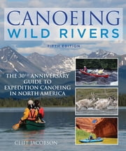 Canoeing Wild Rivers - The 30th Anniversary Guide to Expedition Canoeing in North America ebook by Cliff Jacobson
