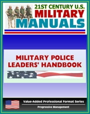21st Century U.S. Military Manuals: Military Police Leaders' Handbook Field Manual - FM 3-19.4 (Value-Added Professional Format Series) ebook by Progressive Management