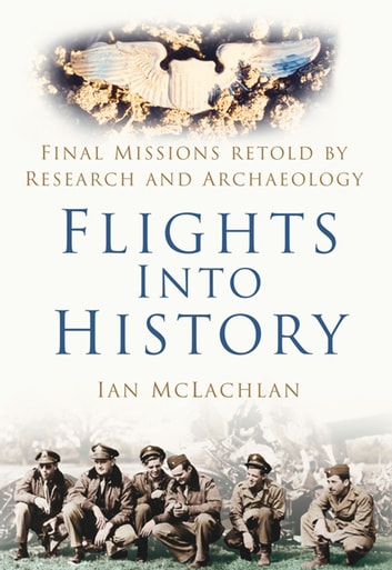 Flights into History - Final Missions Retold By Research and Archaeology ebook by Ian McLachlan