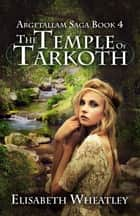The Temple of Tarkoth (Argetallam Saga, #4) ebook by Elisabeth Wheatley