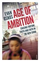 Age of Ambition - Chasing Fortune, Truth and Faith in the New China ebook by Evan Osnos