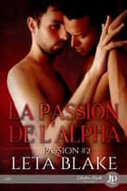 La passion de l'Alpha - Passion #2 ebook by Christelle S., Leta Blake