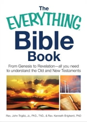 The Everything Bible Book: From Genesis to Revelation, All You Need to Understand the Old and New Testaments ebook by John Trigilio,Kenneth Brighenti
