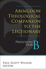 Abingdon Theological Companion to the Lectionary - Preaching Year B ebook by Paul Scott Wilson,Cynthia L. Rigby