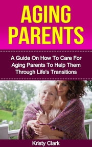 Aging Parents: A Guide On How To Care For Aging Parents To Help Them Through Life's Transitions. ebook by Kristy Clark