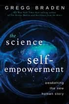 The Science of Self-Empowerment - Awakening the New Human Story ebook by Gregg Braden