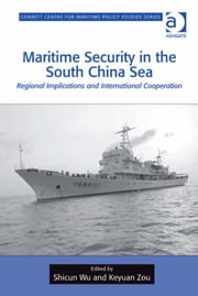 Maritime Security in the South China Sea - Regional Implications and International Cooperation ebook by Dr Shicun Wu,Professor Keyuan Zou,Dr Tim Benbow,Professor Greg Kennedy,Dr Jon Robb-Webb