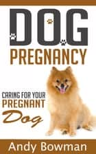 Dog Pregnancy - Caring For Your Dog ebook by Andy Bowman