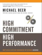 High Commitment High Performance - How to Build A Resilient Organization for Sustained Advantage ebook by Michael Beer