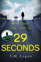29 Seconds - If you loved LIES, try the new gripping twisty page-turner by T. M. Logan - you won't put it down... ebook by TM Logan