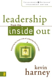 Leadership from the Inside Out - Examining the Inner Life of a Healthy Church Leader ebook by Kevin G. Harney