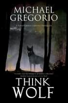 Think Wolf - A Mafia thriller set in rural Italy ebook by Michael Gregorio