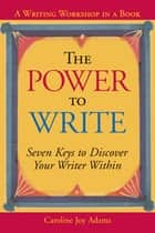 The Power to Write - Seven Keys to Discover Your Writer Within ebook by Caroline Joy Adams
