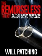 The Remorseless Trilogy - British Crime Thrillers ebook by Will Patching