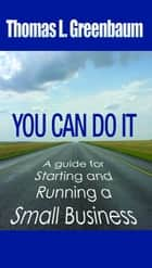 You Can Do It: A Guide To Starting and Running A New Business ebook by William Gottlin,John Harmon