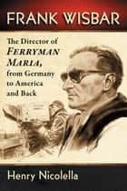 Frank Wisbar - The Director of Ferryman Maria, from Germany to America and Back ebook by Henry Nicolella