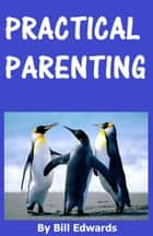 Practical Parenting ebook by Bill Edwards
